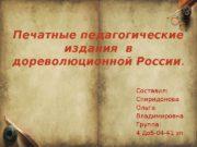 Печатные педагогические издания в дореволюционной России. Составил: Спиридонова