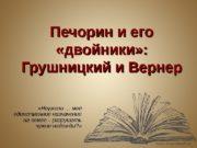 Печорин и его  «двойники» :  Грушницкий