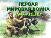 ПЕРВАЯ МИРОВАЯ ВОЙНА 1914 -1918 г  Первая