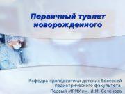 Первичный туалет новорожденного Кафедра пропедевтики детских болезней педиатрического