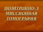 ПОЗИТРОННО-Э МИССИОННАЯ ТОМОГРАФИЯ  Позитронно-эмиссионный томограф — это