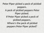 Peter Piper picked a peck of pickled peppers.