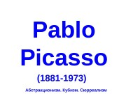 Pablo Picasso (1881 -1973) Абстракционизм. Кубизм. Сюрреализм