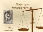 Пифагор – человек-легенда Составил ученик  3 А