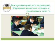 Международное исследование Изучение качества чтения и понимания текста
