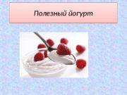 Полезный йогурт01  Что такое йогурт? Этот молочнокислый