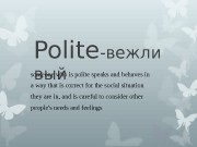 Polite -вежли выйsomeone who is polite speaks and