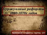 Буржуазныереформы 1860 1870 хгодов Выполнили студенты группы 147