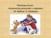 Помощь семье:  психология решений и перемен М.