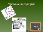 Понятие логарифма .  Логарифм (( loglog ))