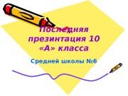 Презентация Последняя презинтация 10 «А» класса