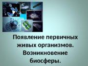 Появление первичных живых организмов.  Возникновение биосферы.