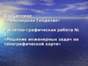 Дисциплина  «Инженерная Геодезия» Расчётно-графическая работа № 1.