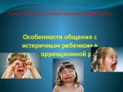 Особенности общения с истеричным ребенком в процессе коррекционной