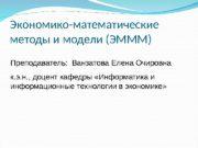 Экономико-математические методы и модели (ЭМММ) Преподаватель:  Ванзатова