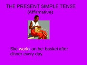 THE PRESENT SIMPLE TENSE (Affirmative) She work s