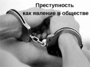 Преступность  как явление в обществе  Преступность