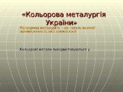 «Кольорова металургія України» Кольорова металургія – це