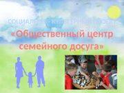 «Общественный центр семейного досуга» СОЦИАЛЬНО — КУЛЬТУРНЫЙ