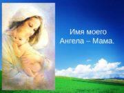 Имя моего Ангела – Мама.  За день
