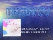 Мырзабекова А. Ж. доцент кафедры акушерства  Репродуктивное