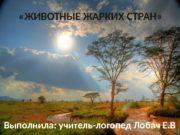 «ЖИВОТНЫЕ ЖАРКИХ СТРАН» Выполнила: учитель-логопед Лобач Е.