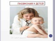 ПНЕВМОНИЯ У ДЕТЕЙ  Пневмония — острый инфекционный