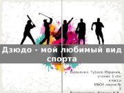 Дзюдо — мой любимый вид спорта Выполнил: Тубаев