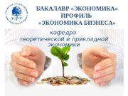 БАКАЛАВР «ЭКОНОМИКА»  ПРОФИЛЬ  «ЭКОНОМИКА БИЗНЕСА» кафедра