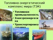 Топливно-энергетический комплекс мира (ТЭК)  • Топливная промышленность