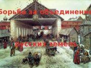 Борьба за объединение русских земель  ФАКТОРЫ, СПОСОБСТВУЮЩИЕ