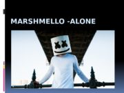 MARSHMELLO -ALONE   This song suggests that