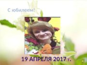 C юбилеем! 19 АПРЕЛЯ 2017 Г.  Прошло