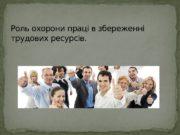 Роль охорони праці в збереженні трудових ресурсів.