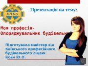 Моя професія- Опоряджувальник будівельний Підготувала майстер вн Київського