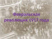 Февральская  1917 революция года Февральская революция 1917