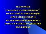 ТЕХНОЛОГИЯ ГРАЖДАНСКО-ПАТРИОТИЧЕСКОГО ВОСПИТАНИЯ И СОЦИАЛИЗАЦИИ ЛИЧНОСТИ В ДЕТСКИХ