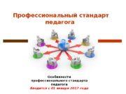 Профессиональный стандарт педагога Особенности профессионального стандарта педагога Вводится