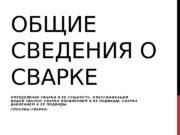 ОБЩИЕ СВЕДЕНИЯ О СВАРКЕ О П Р Е
