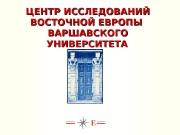 ЦЕНТР ИССЛЕДОВАНИЙ ВОСТОЧНОЙ ЕВРОПЫ ВАРШАВСКОГО   УНИВЕРСИТЕТА
