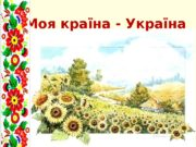 Моя країна — Україна  Україна – незалежна