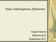Тема: Наблюдатель (Observer) Подготовили: Махиня Д. А. Кравченко