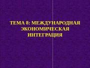 ТЕМА 8 : МЕЖДУНАРОДНАЯ ЭКОНОМИЧЕСКАЯ ИНТЕГРАЦИЯ  ПЛАН:
