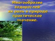 Многообразие водорослей  их роль в природе практическое