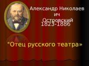 «Отец русского театра» АлександрНиколаев ич Островский 1823 -1886