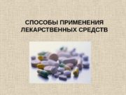 СПОСОБЫ ПРИМЕНЕНИЯ ЛЕКАРСТВЕННЫХ СРЕДСТВ  Лекарственные средства –