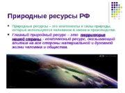 Природные ресурсы РФ  Природные ресурсы – это