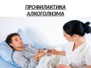 ПРОФИЛАКТИКА АЛКОГОЛИЗМА  Под профилактикой алкоголизма подразумевают психологические