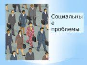 Социальны е проблемы ДУБИН АЛЕКСЕЙ  Социальные проблемы