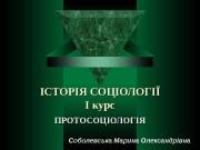 ІСТОРІЯ СОЦІОЛОГІЇ І курс ПРОТОСОЦІОЛОГІЯ Соболевська Марина Олександрівна